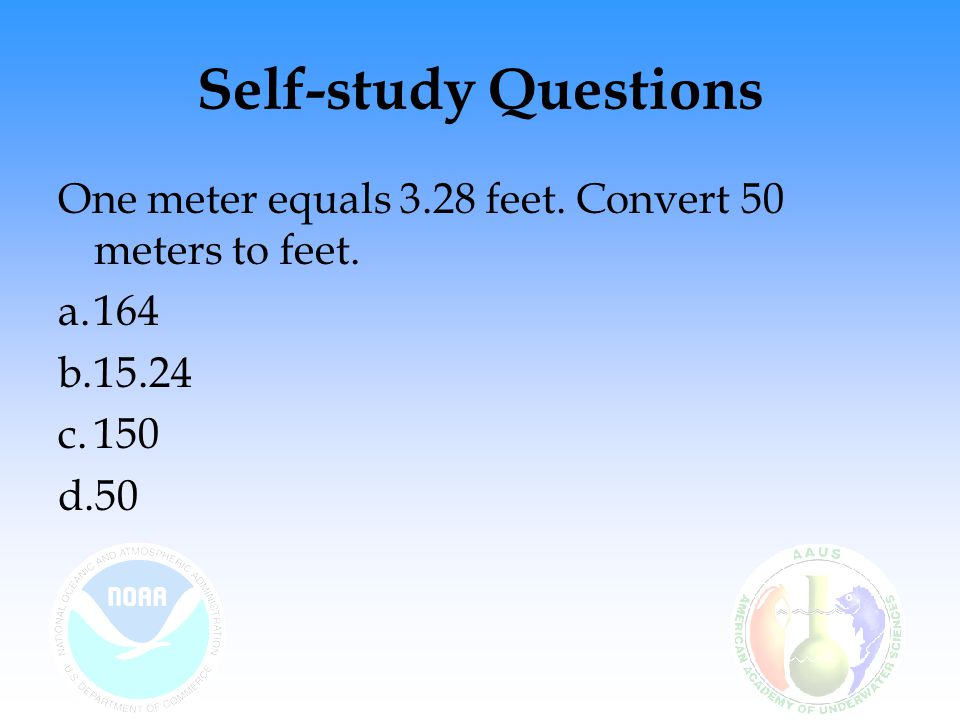 Self-study Questions One meter equals 3.28 feet. Convert 50 meters to feet. a.164 b.15.24 c.150 d.50