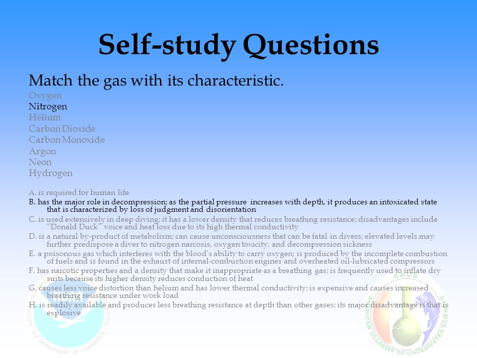 Self-study Questions Match the gas with its characteristic. Oxygen Nitrogen Helium Carbon Dioxide Carbon Monoxide Argon Neon Hydrogen A. is required f
