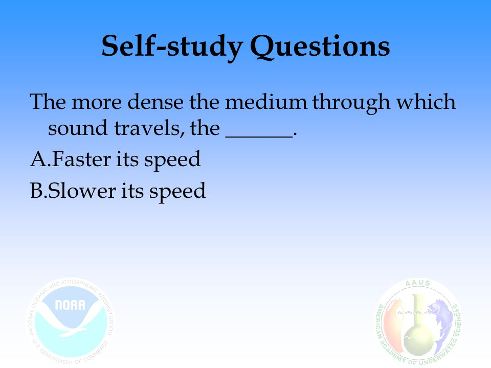 Self-study Questions The more dense the medium through which sound travels, the ______. A.Faster its speed B.Slower its speed
