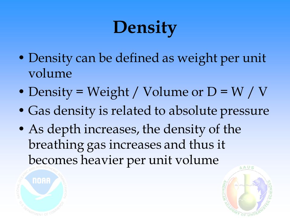 Density Density can be defined as weight per unit volume Density = Weight / Volume or D = W / V Gas density is related to absolute pressure As depth i