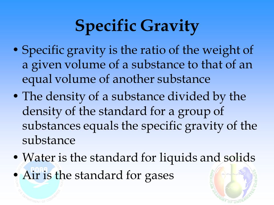 Specific Gravity Specific gravity is the ratio of the weight of a given volume of a substance to that of an equal volume of another substance The dens