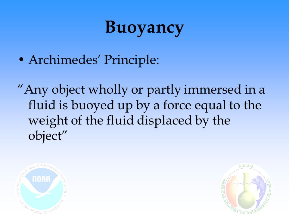 "Buoyancy Archimedes' Principle: ""Any object wholly or partly immersed in a fluid is buoyed up by a force equal to the weight of the fluid displaced by"