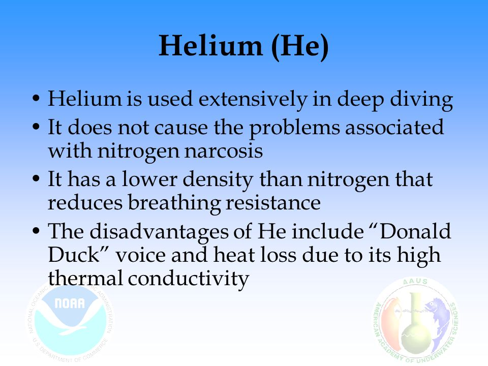 Helium (He) Helium is used extensively in deep diving It does not cause the problems associated with nitrogen narcosis It has a lower density than nit