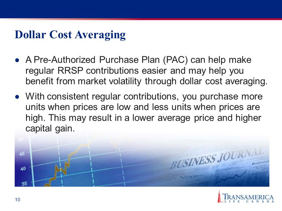 10 Dollar Cost Averaging A Pre-Authorized Purchase Plan (PAC) can help make regular RRSP contributions easier and may help you benefit from market vol