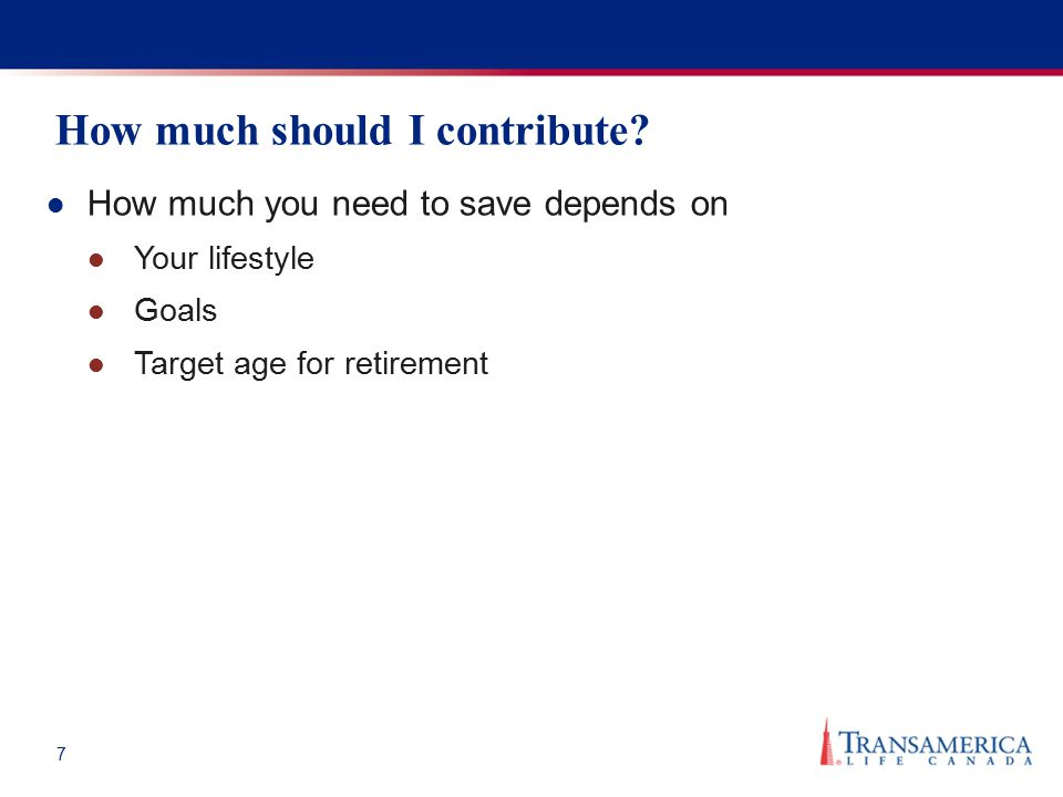 7 How much should I contribute? How much you need to save depends on Your lifestyle Goals Target age for retirement