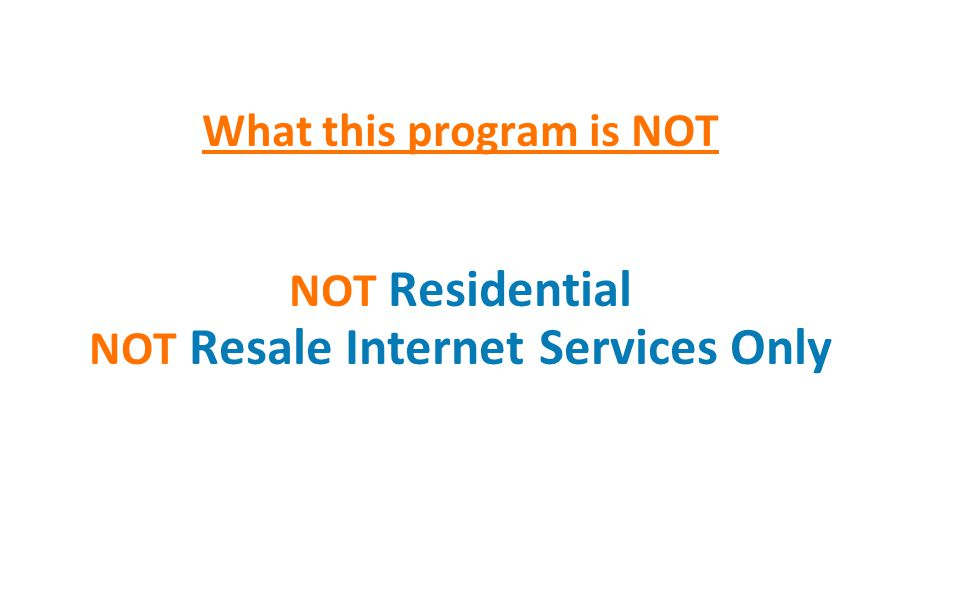 What this program is NOT NOT Residential NOT Resale Internet Services Only 2