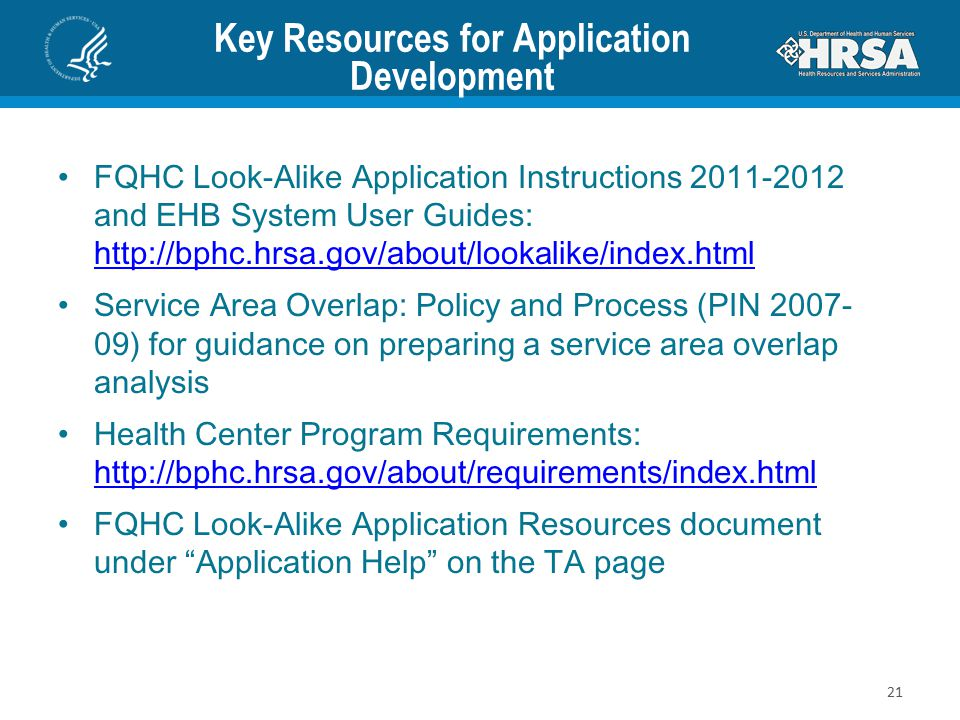 Key Resources for Application Development FQHC Look-Alike Application Instructions 2011-2012 and EHB System User Guides: http://bphc.hrsa.gov/about/lookalike/index.html http://bphc.hrsa.gov/about/lookalike/index.html Service Area Overlap: Policy and Process (PIN 2007- 09) for guidance on preparing a service area overlap analysis Health Center Program Requirements: http://bphc.hrsa.gov/about/requirements/index.html http://bphc.hrsa.gov/about/requirements/index.html FQHC Look-Alike Application Resources document under Application Help on the TA page 21