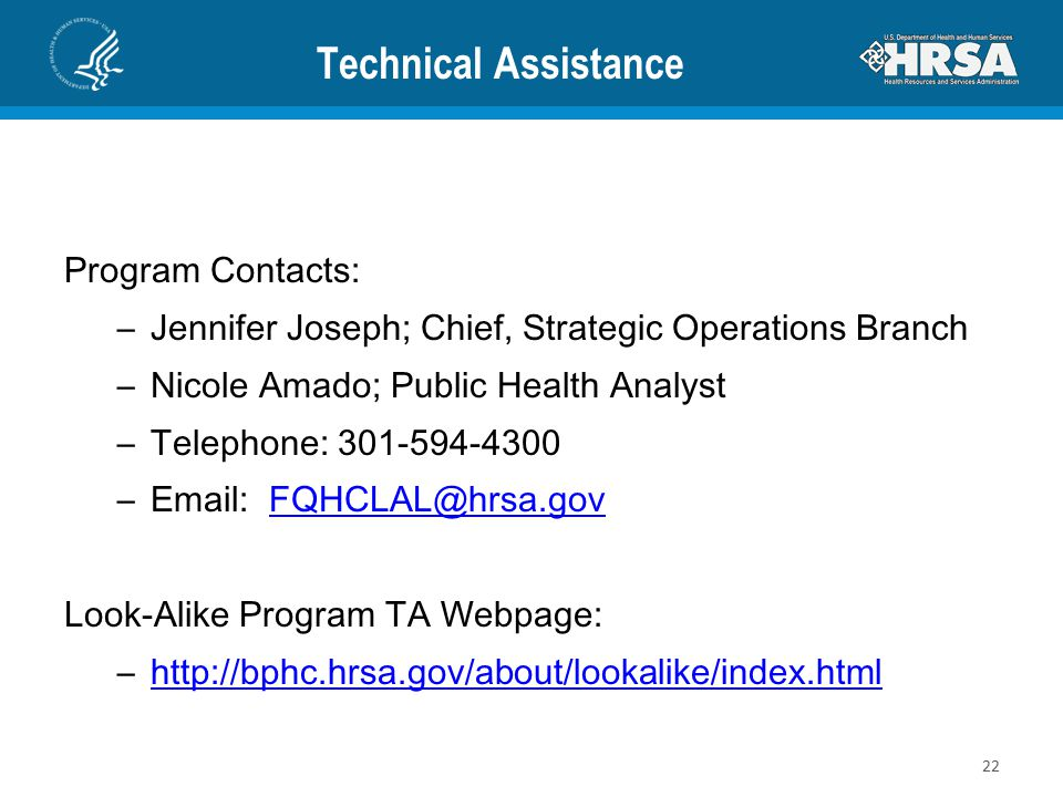Technical Assistance Program Contacts: –Jennifer Joseph; Chief, Strategic Operations Branch –Nicole Amado; Public Health Analyst –Telephone: 301-594-4300 –Email: FQHCLAL@hrsa.govFQHCLAL@hrsa.gov Look-Alike Program TA Webpage: –http://bphc.hrsa.gov/about/lookalike/index.htmlhttp://bphc.hrsa.gov/about/lookalike/index.html 22