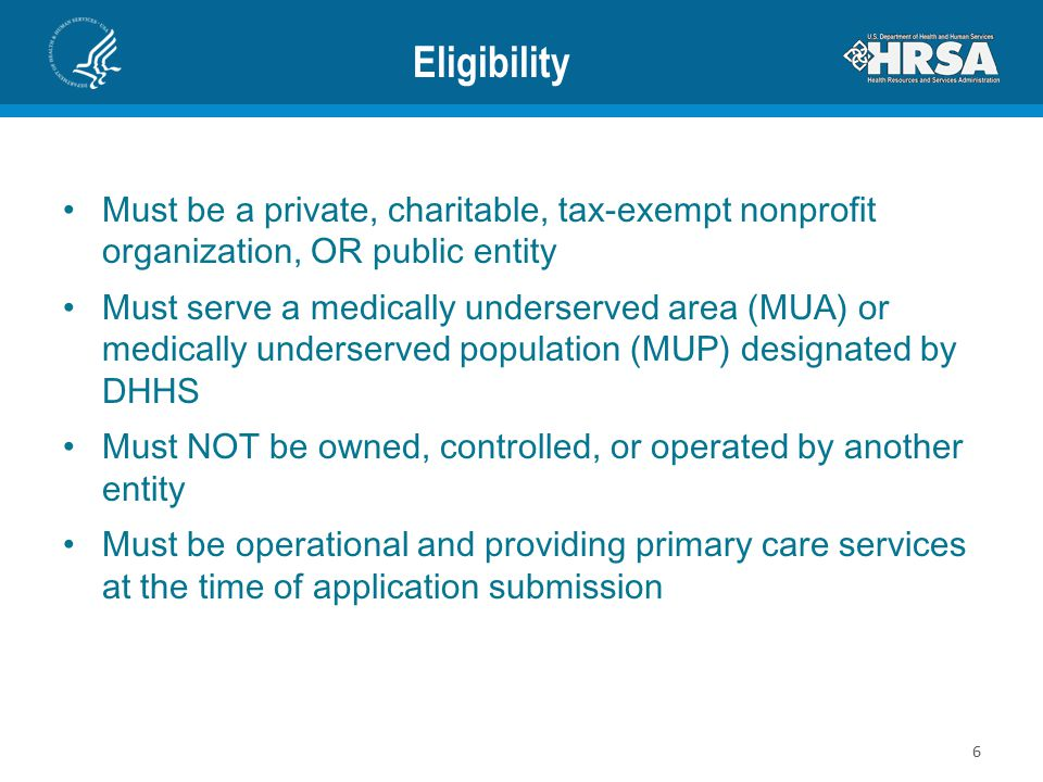 Eligibility Must be a private, charitable, tax-exempt nonprofit organization, OR public entity Must serve a medically underserved area (MUA) or medically underserved population (MUP) designated by DHHS Must NOT be owned, controlled, or operated by another entity Must be operational and providing primary care services at the time of application submission 6