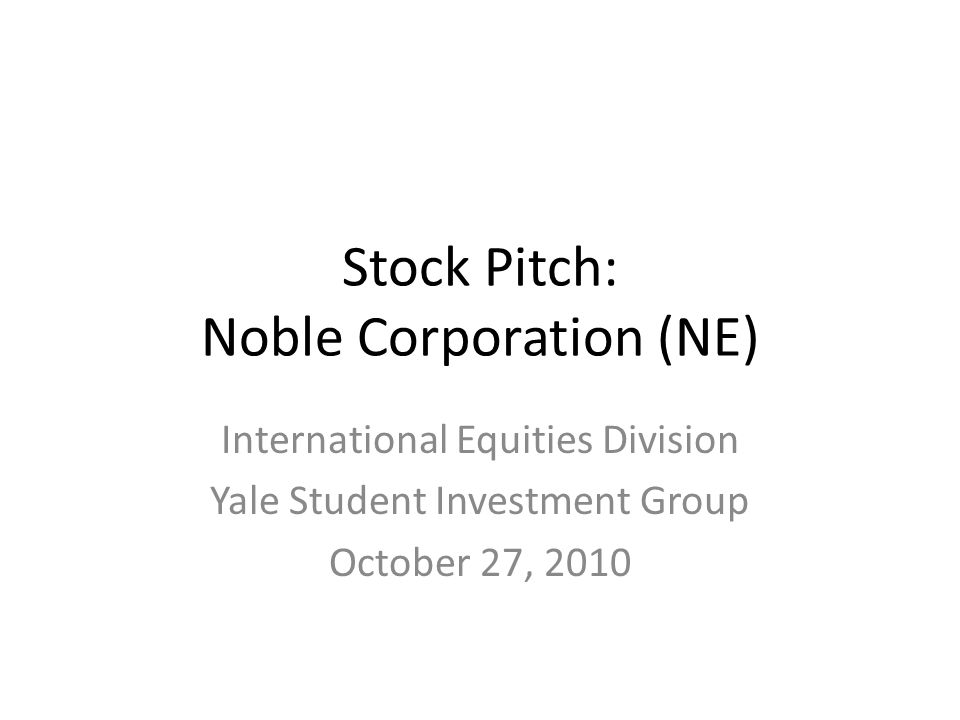 Stock Pitch: Noble Corporation (NE) International Equities Division Yale Student Investment Group October 27, 2010
