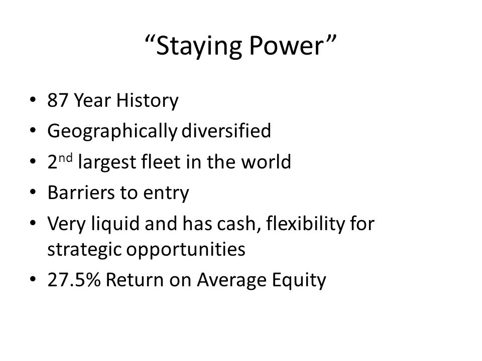 """Staying Power"" 87 Year History Geographically diversified 2 nd largest fleet in the world Barriers to entry Very liquid and has cash, flexibility for"