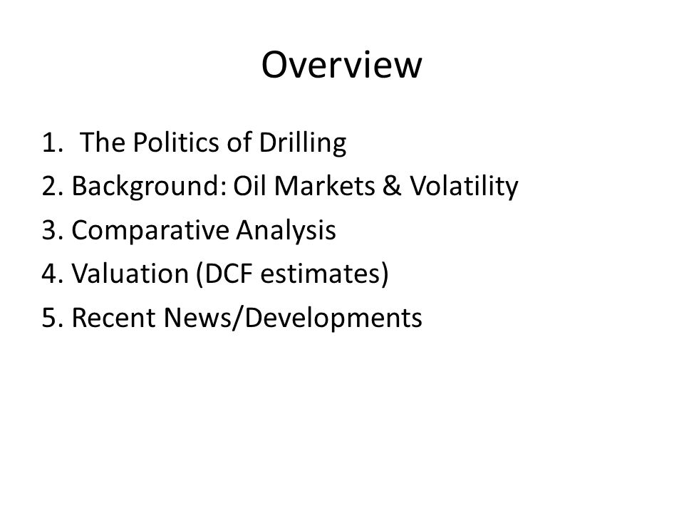Overview 1.The Politics of Drilling 2. Background: Oil Markets & Volatility 3. Comparative Analysis 4. Valuation (DCF estimates) 5. Recent News/Develo
