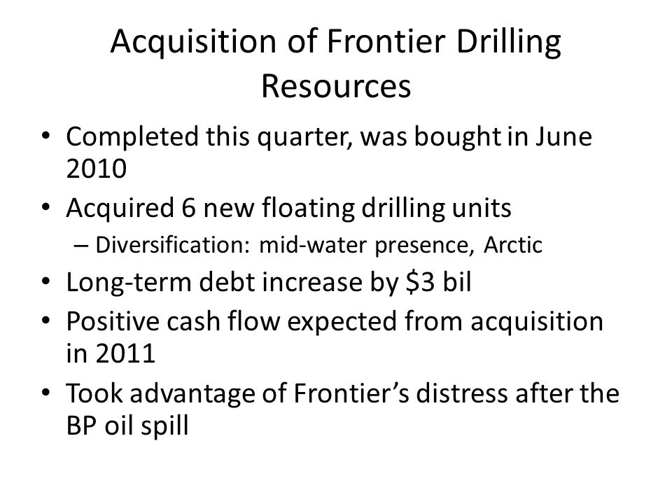 Acquisition of Frontier Drilling Resources Completed this quarter, was bought in June 2010 Acquired 6 new floating drilling units – Diversification: m