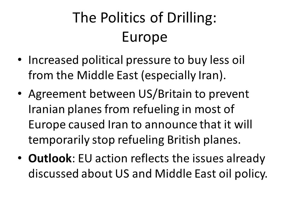 The Politics of Drilling: Europe Increased political pressure to buy less oil from the Middle East (especially Iran). Agreement between US/Britain to