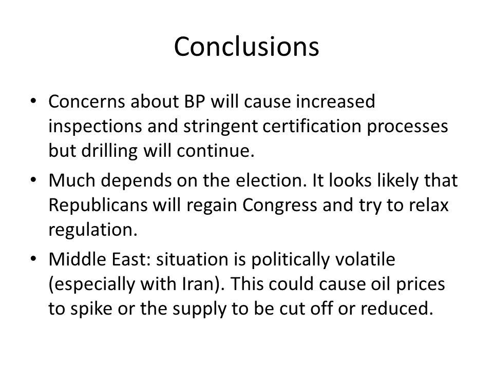 Conclusions Concerns about BP will cause increased inspections and stringent certification processes but drilling will continue. Much depends on the e