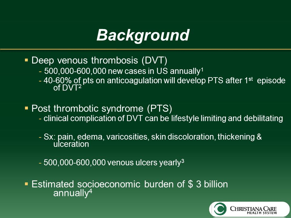 Background  Deep venous thrombosis (DVT) - 500,000-600,000 new cases in US annually 1 - 40-60% of pts on anticoagulation will develop PTS after 1 st episode of DVT 2  Post thrombotic syndrome (PTS) - clinical complication of DVT can be lifestyle limiting and debilitating - Sx: pain, edema, varicosities, skin discoloration, thickening & ulceration - 500,000-600,000 venous ulcers yearly 3  Estimated socioeconomic burden of $ 3 billion annually 4