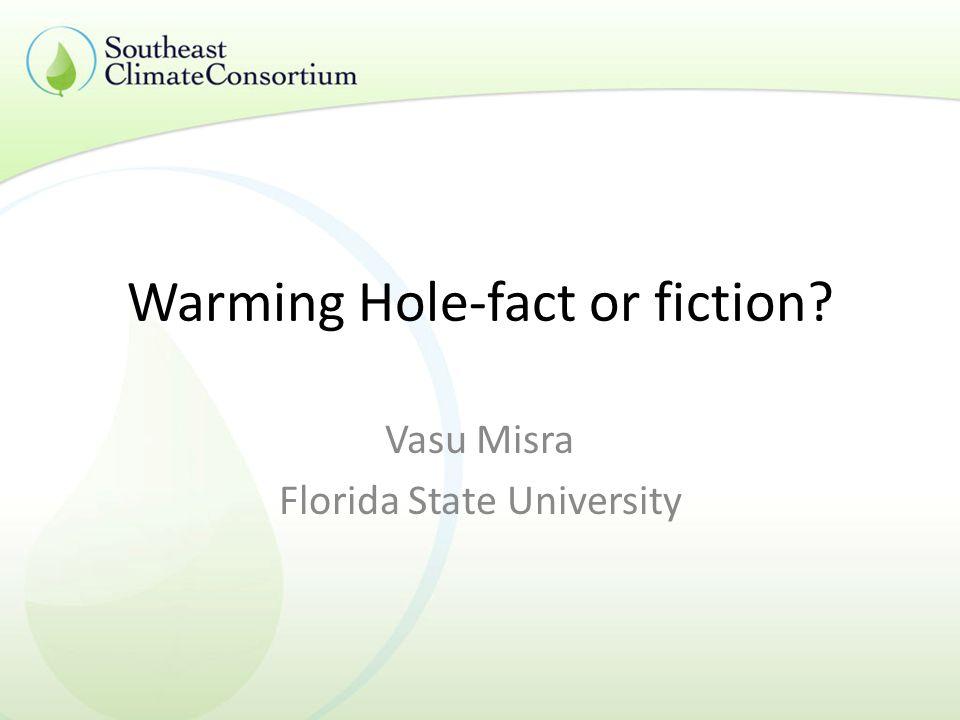 Warming Hole-fact or fiction Vasu Misra Florida State University