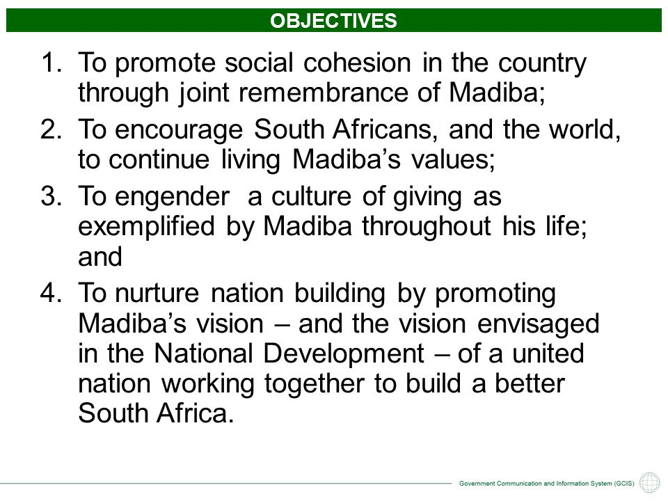 OBJECTIVES 1.To promote social cohesion in the country through joint remembrance of Madiba; 2.To encourage South Africans, and the world, to continue living Madiba's values; 3.To engender a culture of giving as exemplified by Madiba throughout his life; and 4.To nurture nation building by promoting Madiba's vision – and the vision envisaged in the National Development – of a united nation working together to build a better South Africa.