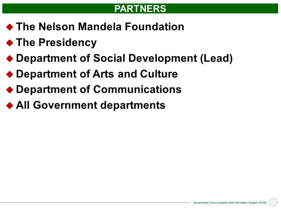 PARTNERS  The Nelson Mandela Foundation  The Presidency  Department of Social Development (Lead)  Department of Arts and Culture  Department of Communications  All Government departments