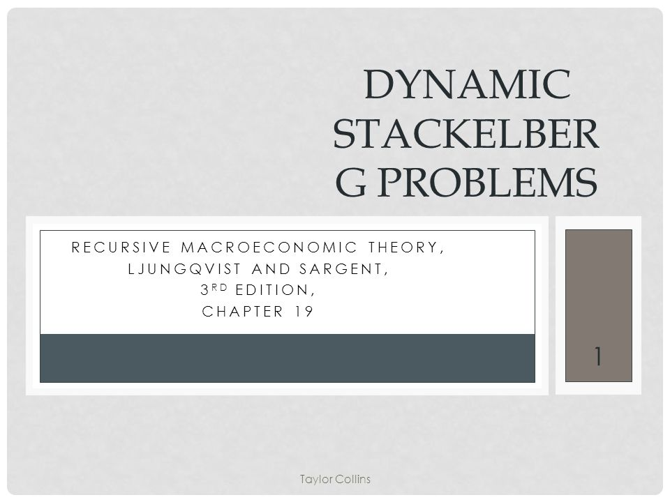 Taylor Collins 1 RECURSIVE MACROECONOMIC THEORY, LJUNGQVIST AND SARGENT, 3 RD EDITION, CHAPTER 19 DYNAMIC STACKELBER G PROBLEMS