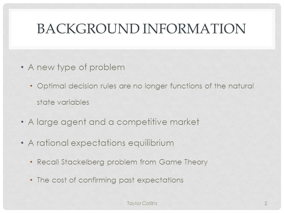 BACKGROUND INFORMATION A new type of problem Optimal decision rules are no longer functions of the natural state variables A large agent and a competitive market A rational expectations equilibrium Recall Stackelberg problem from Game Theory The cost of confirming past expectations Taylor Collins2