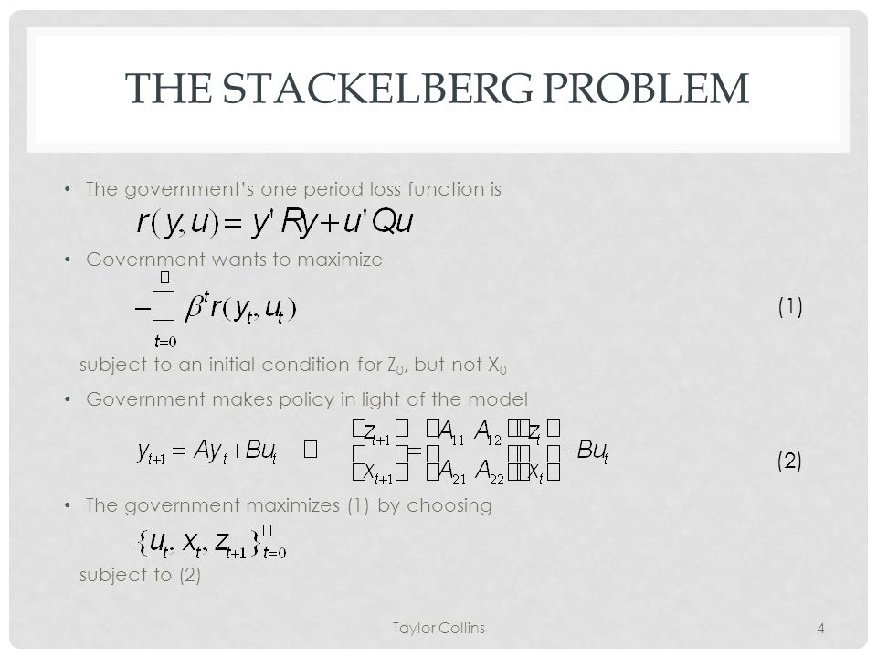 THE STACKELBERG PROBLEM The government's one period loss function is Government wants to maximize subject to an initial condition for Z 0, but not X 0 Government makes policy in light of the model The government maximizes (1) by choosing subject to (2) Taylor Collins4 (1) (2)