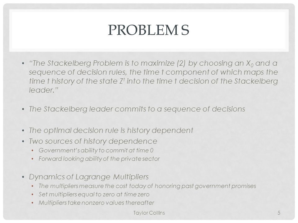 PROBLEM S The Stackelberg Problem is to maximize (2) by choosing an X 0 and a sequence of decision rules, the time t component of which maps the time t history of the state Z t into the time t decision of the Stackelberg leader. The Stackelberg leader commits to a sequence of decisions The optimal decision rule is history dependent Two sources of history dependence Government's ability to commit at time 0 Forward looking ability of the private sector Dynamics of Lagrange Multipliers The multipliers measure the cost today of honoring past government promises Set multipliers equal to zero at time zero Multipliers take nonzero values thereafter Taylor Collins5