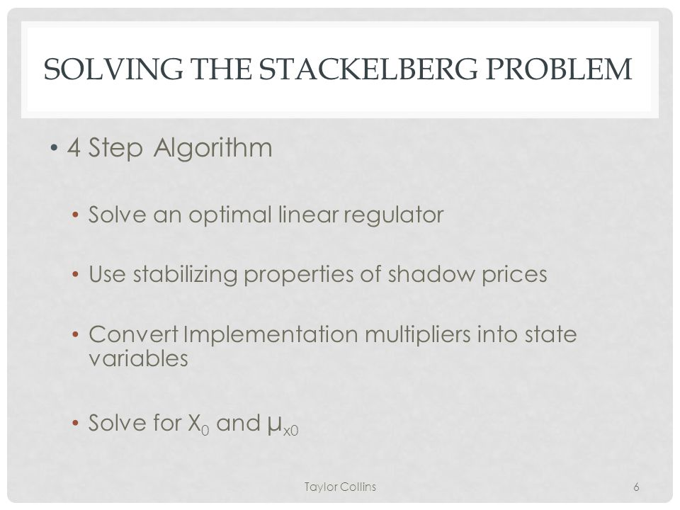 SOLVING THE STACKELBERG PROBLEM 4 Step Algorithm Solve an optimal linear regulator Use stabilizing properties of shadow prices Convert Implementation multipliers into state variables Solve for X 0 and μ x0 Taylor Collins6