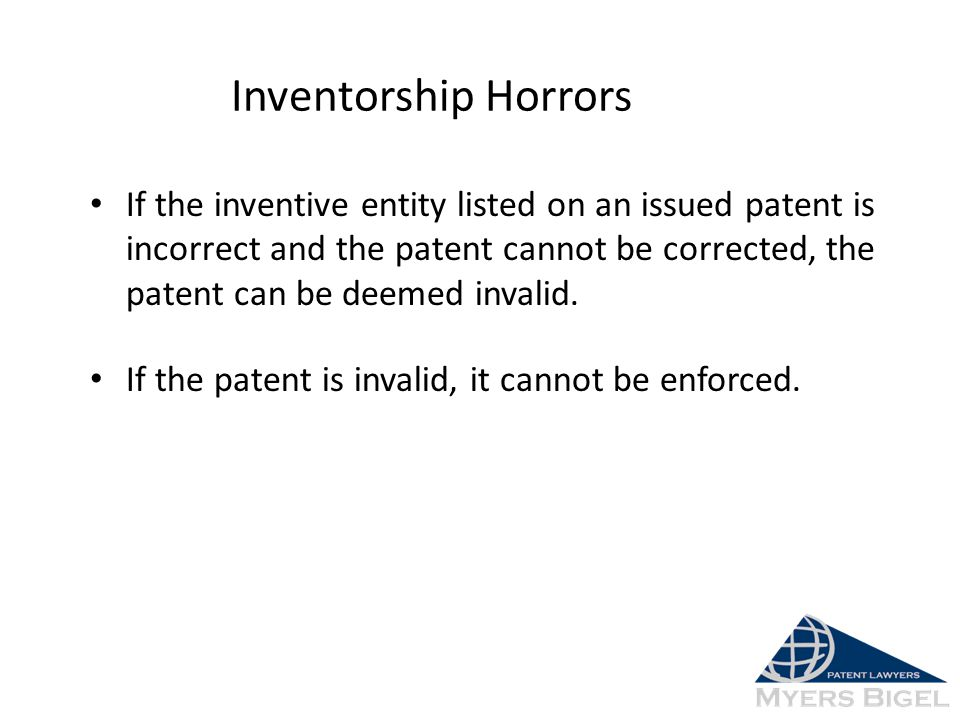 Inventorship Horrors If the inventive entity listed on an issued patent is incorrect and the patent cannot be corrected, the patent can be deemed inva