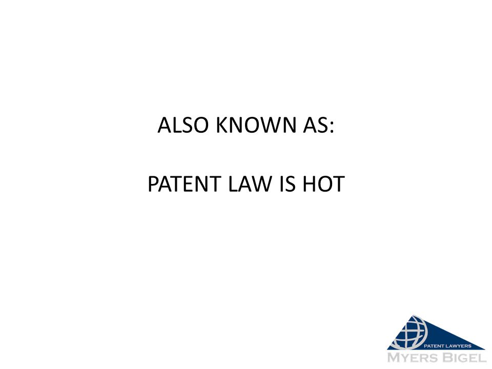 ALSO KNOWN AS: PATENT LAW IS HOT
