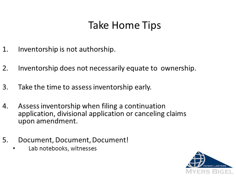 Take Home Tips 1.Inventorship is not authorship. 2.Inventorship does not necessarily equate to ownership. 3.Take the time to assess inventorship early