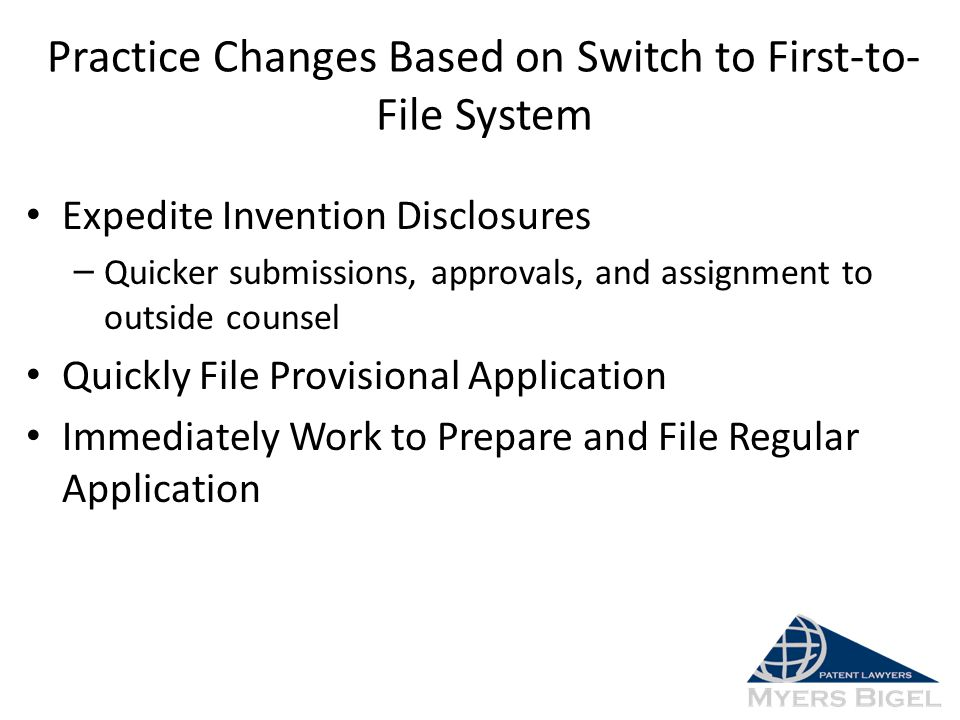 Practice Changes Based on Switch to First-to- File System Expedite Invention Disclosures – Quicker submissions, approvals, and assignment to outside c