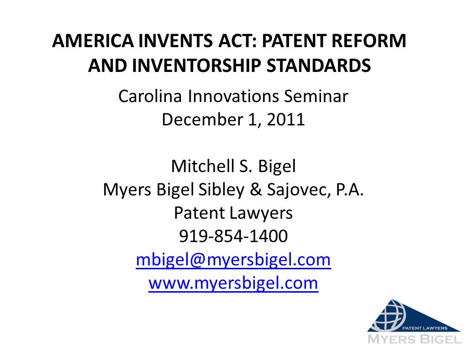 AMERICA INVENTS ACT: PATENT REFORM AND INVENTORSHIP STANDARDS Carolina Innovations Seminar December 1, 2011 Mitchell S. Bigel Myers Bigel Sibley & Saj
