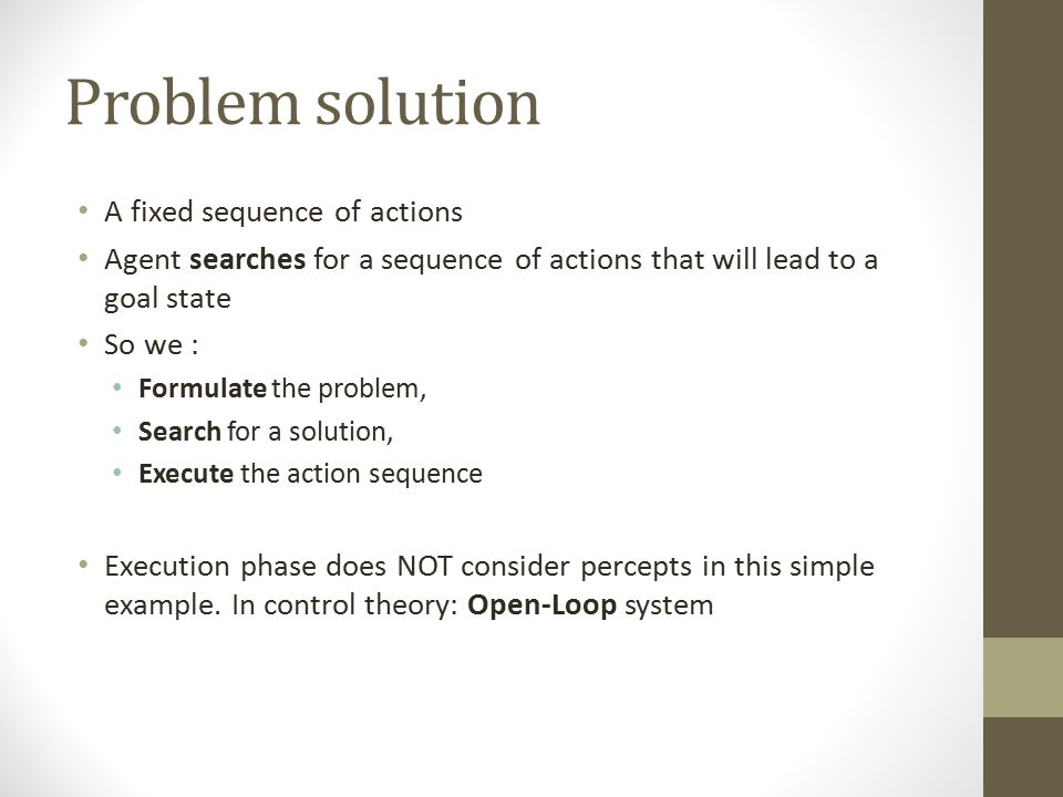Problem solution A fixed sequence of actions Agent searches for a sequence of actions that will lead to a goal state So we : Formulate the problem, Se
