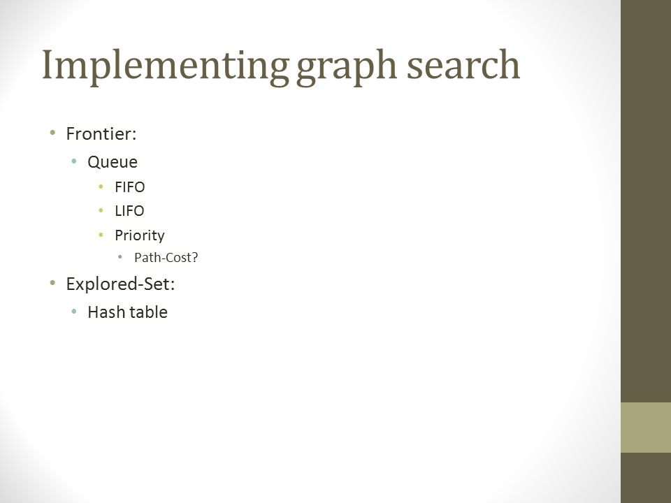 Implementing graph search Frontier: Queue FIFO LIFO Priority Path-Cost? Explored-Set: Hash table