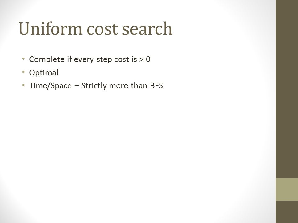 Uniform cost search Complete if every step cost is > 0 Optimal Time/Space – Strictly more than BFS