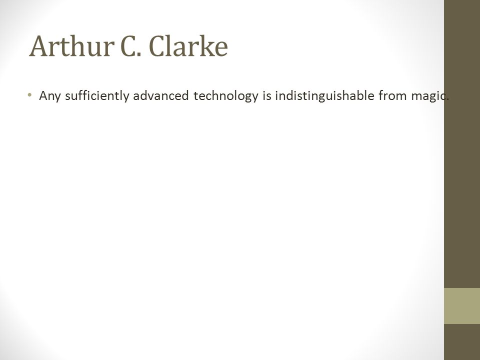 Arthur C. Clarke Any sufficiently advanced technology is indistinguishable from magic.