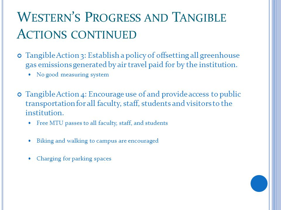 W ESTERN ' S P ROGRESS AND T ANGIBLE A CTIONS CONTINUED Tangible Action 3: Establish a policy of offsetting all greenhouse gas emissions generated by air travel paid for by the institution.