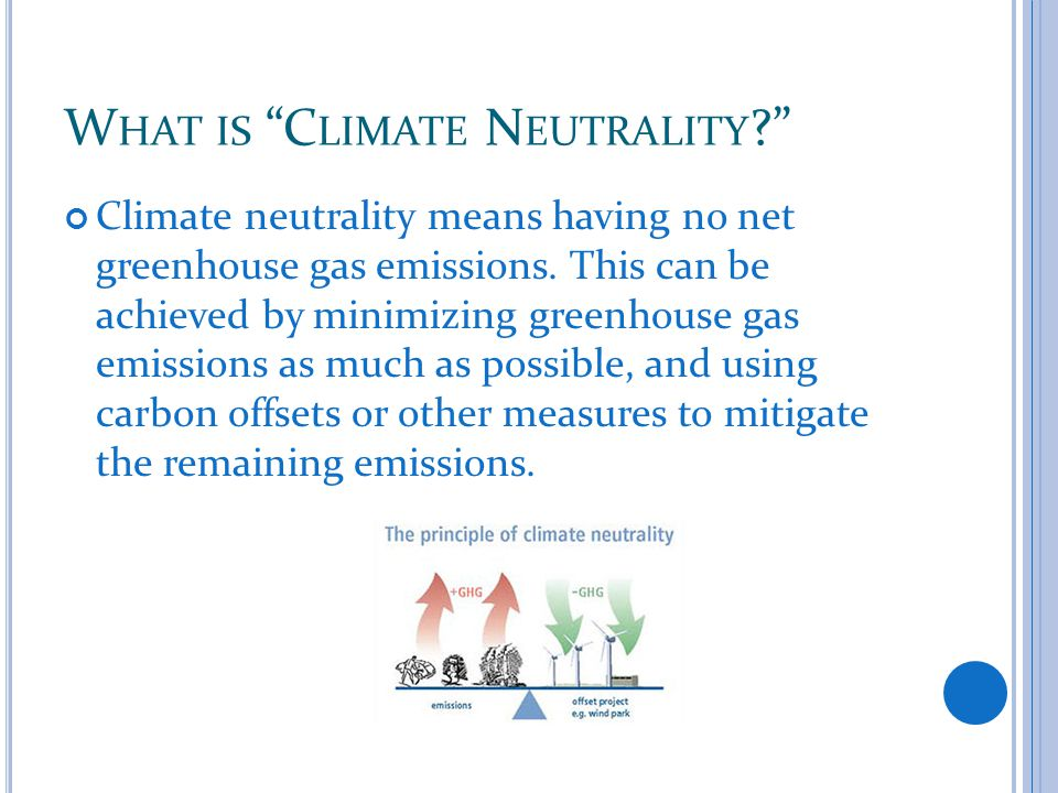 W HAT IS C LIMATE N EUTRALITY Climate neutrality means having no net greenhouse gas emissions.