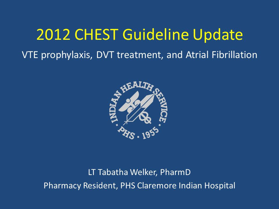 2012 CHEST Guideline Update VTE prophylaxis, DVT treatment, and Atrial Fibrillation LT Tabatha Welker, PharmD Pharmacy Resident, PHS Claremore Indian Hospital