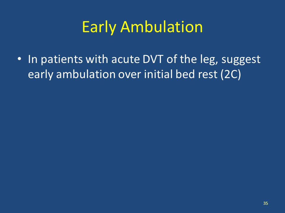 Early Ambulation In patients with acute DVT of the leg, suggest early ambulation over initial bed rest (2C) 35