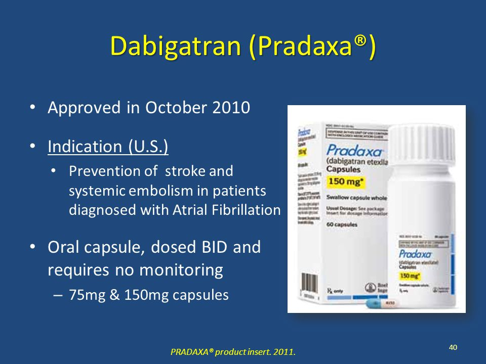 Dabigatran (Pradaxa®) Approved in October 2010 Indication (U.S.) Prevention of stroke and systemic embolism in patients diagnosed with Atrial Fibrillation Oral capsule, dosed BID and requires no monitoring – 75mg & 150mg capsules 40 PRADAXA® product insert.