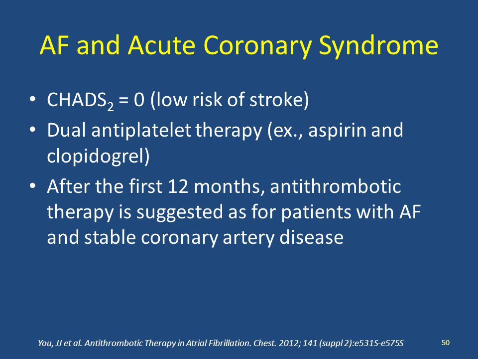AF and Acute Coronary Syndrome CHADS 2 = 0 (low risk of stroke) Dual antiplatelet therapy (ex., aspirin and clopidogrel) After the first 12 months, antithrombotic therapy is suggested as for patients with AF and stable coronary artery disease 50 You, JJ et al.