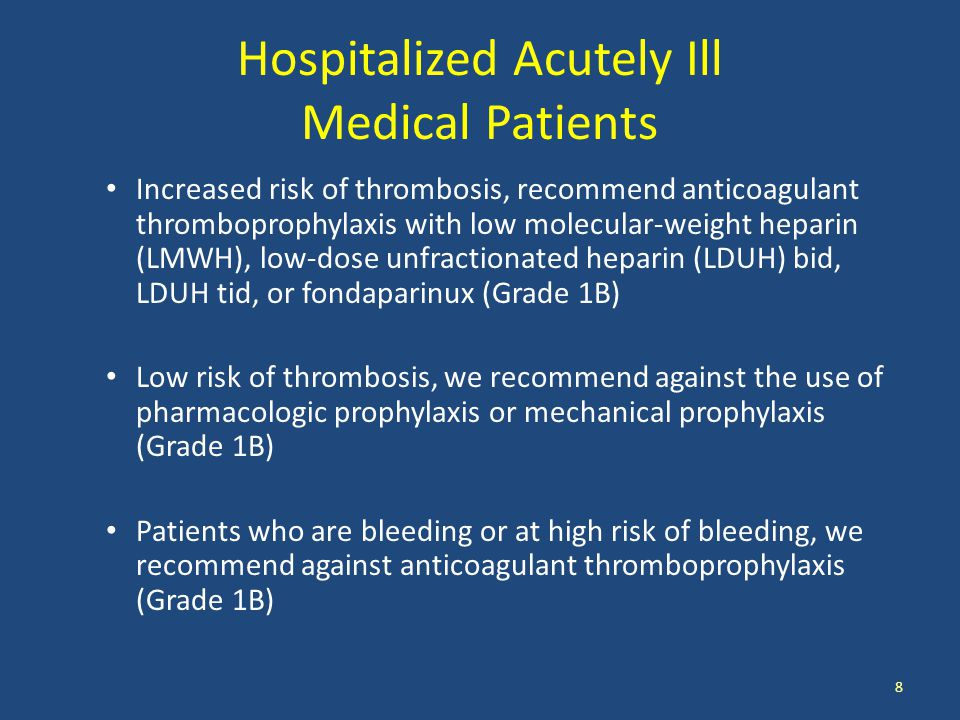 Hospitalized Acutely Ill Medical Patients Increased risk of thrombosis, recommend anticoagulant thromboprophylaxis with low molecular-weight heparin (LMWH), low-dose unfractionated heparin (LDUH) bid, LDUH tid, or fondaparinux (Grade 1B) Low risk of thrombosis, we recommend against the use of pharmacologic prophylaxis or mechanical prophylaxis (Grade 1B) Patients who are bleeding or at high risk of bleeding, we recommend against anticoagulant thromboprophylaxis (Grade 1B) 8
