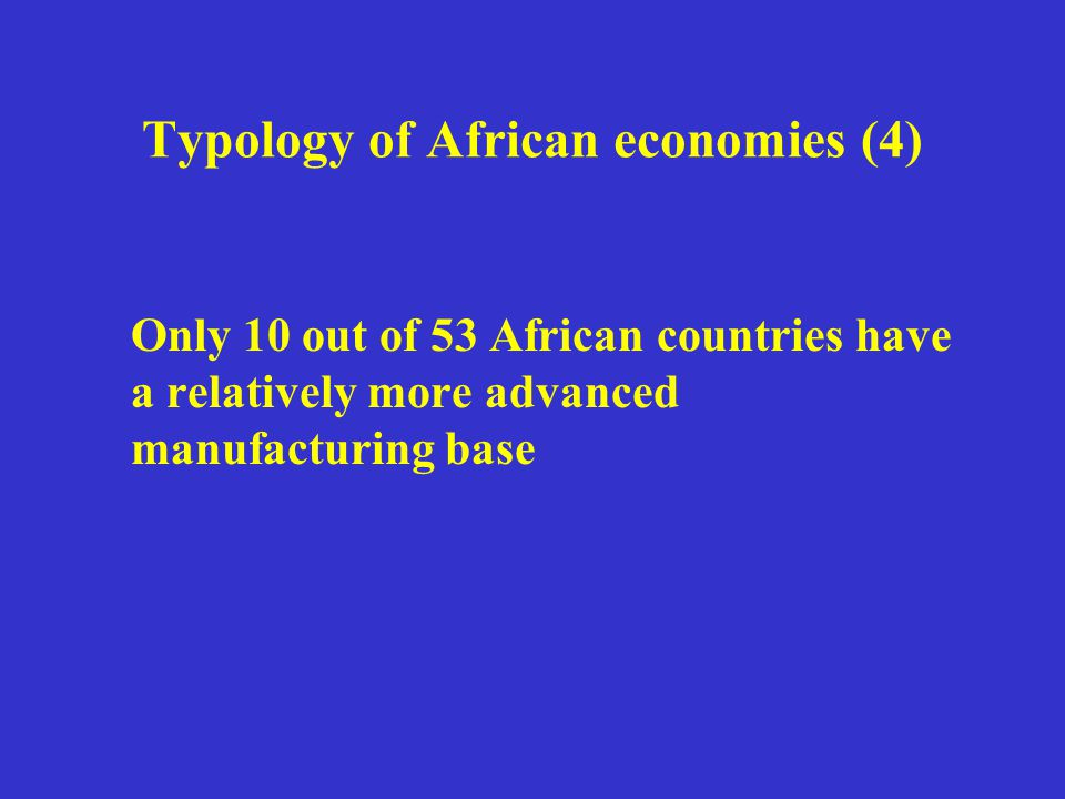 Typology of African economies (4) Only 10 out of 53 African countries have a relatively more advanced manufacturing base