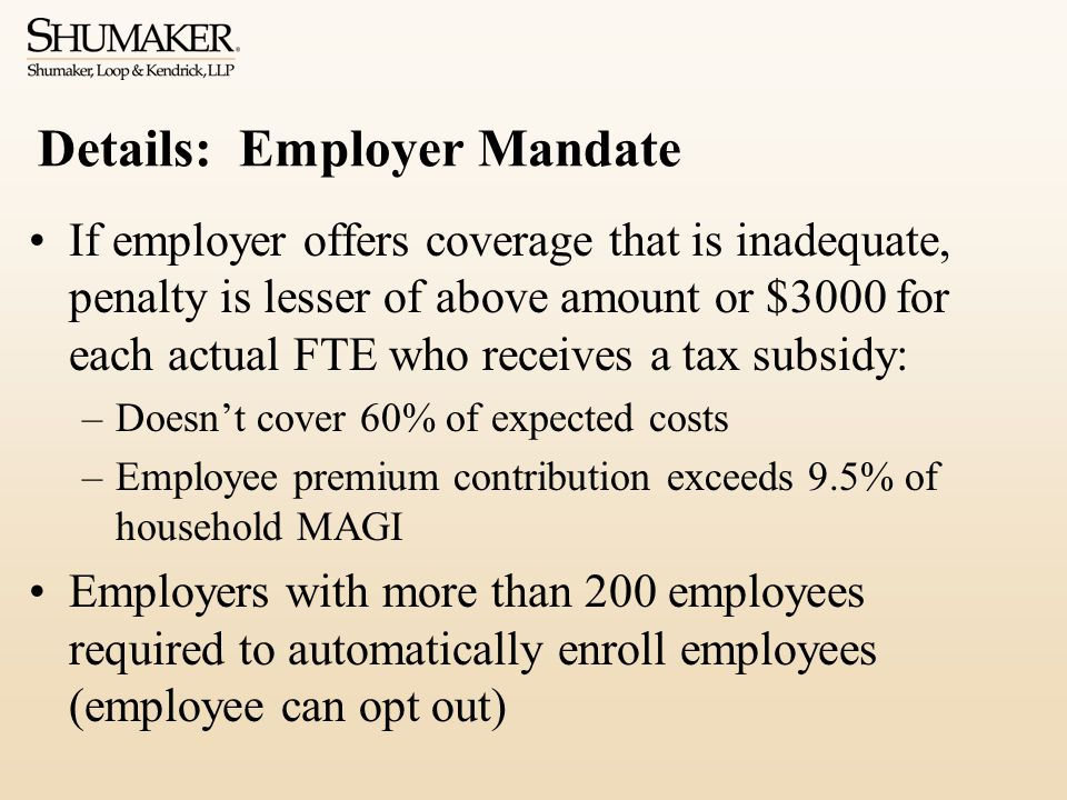 Details: Employer Mandate If employer offers coverage that is inadequate, penalty is lesser of above amount or $3000 for each actual FTE who receives a tax subsidy: –Doesn't cover 60% of expected costs –Employee premium contribution exceeds 9.5% of household MAGI Employers with more than 200 employees required to automatically enroll employees (employee can opt out)
