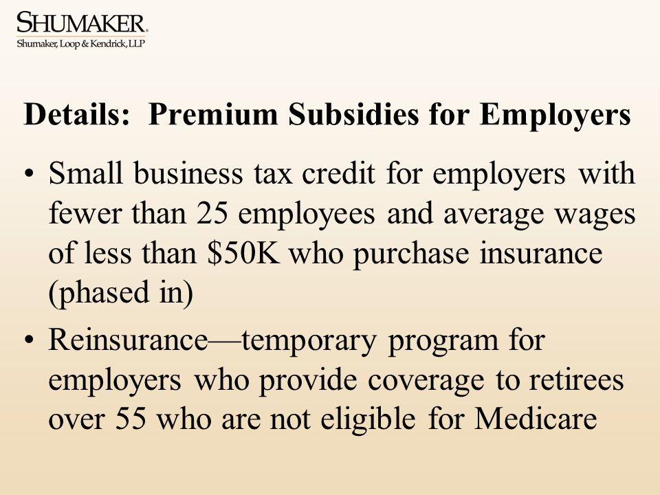 Details: Premium Subsidies for Employers Small business tax credit for employers with fewer than 25 employees and average wages of less than $50K who