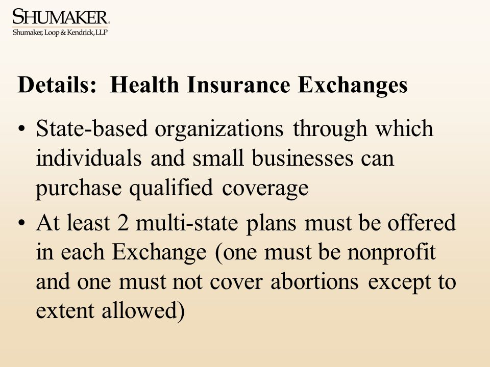 Details: Health Insurance Exchanges State-based organizations through which individuals and small businesses can purchase qualified coverage At least 2 multi-state plans must be offered in each Exchange (one must be nonprofit and one must not cover abortions except to extent allowed)