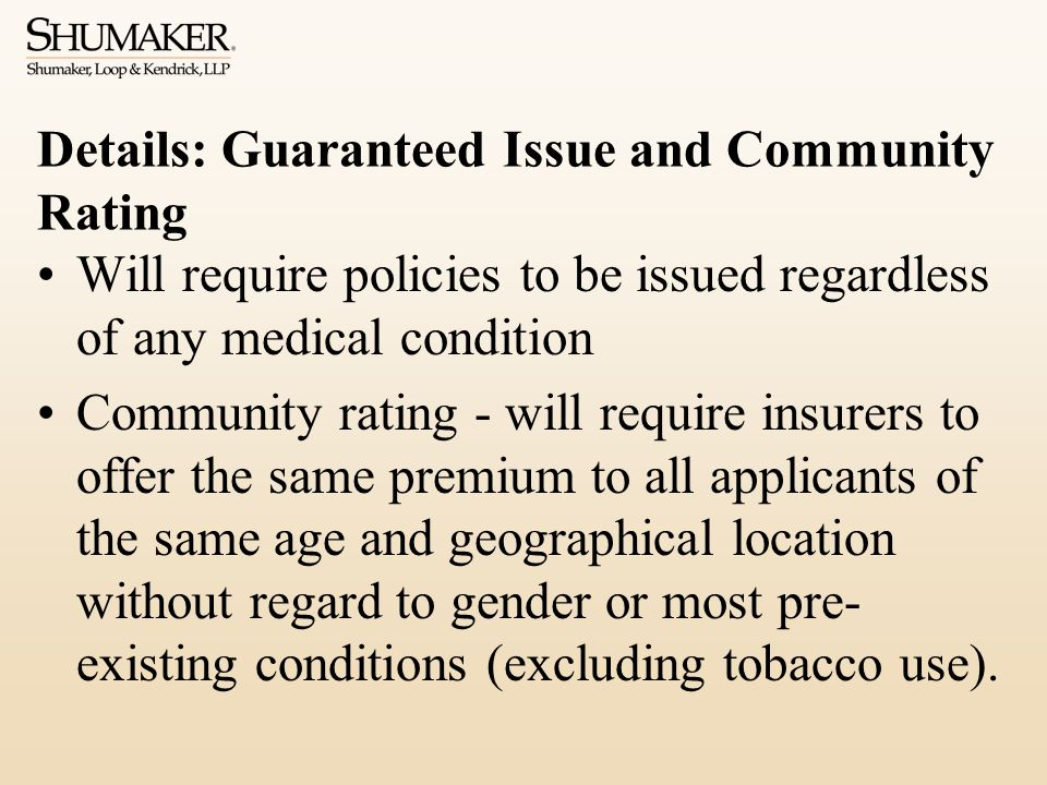 Details: Guaranteed Issue and Community Rating Will require policies to be issued regardless of any medical condition Community rating - will require insurers to offer the same premium to all applicants of the same age and geographical location without regard to gender or most pre- existing conditions (excluding tobacco use).