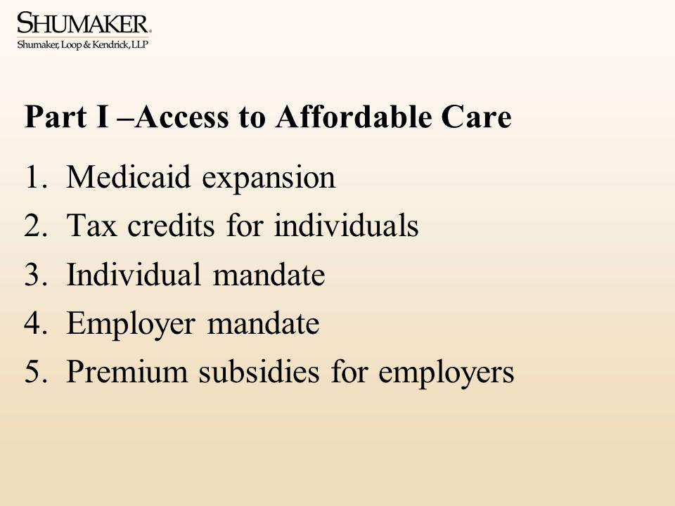 Part I –Access to Affordable Care 1.Medicaid expansion 2.Tax credits for individuals 3.Individual mandate 4.Employer mandate 5.Premium subsidies for e